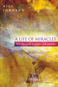 A Life of Miracles: A 365 day guide to prayer and miracles by Bill Johnson
