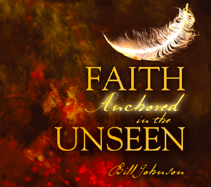 Faith Anchored in the Unseen by Bill Johnson