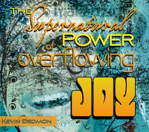 The Supernatural Power of Overflowing Joy by Kevin Dedmon