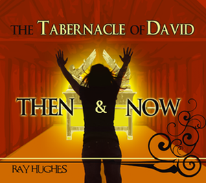 The Tabernacle of David: Then and Now by Ray Hughes