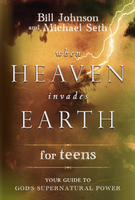 When Heaven Invades Earth for Teens by Bill Johnson and Mike Seth