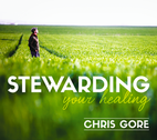 Stewarding Your Healing by Chris Gore