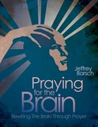 Praying for the Brain: Rewiring the Brain Through Prayer by Jeffrey Barsch