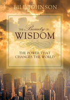 The Beauty of Wisdom: The Power that Changes the World by Bill Johnson
