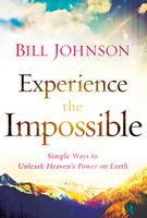Experience the Impossible: Simple Ways to Unleash Heaven's Power on Earth by Bill Johnson