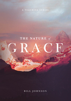 The Nature of Grace by Bill Johnson