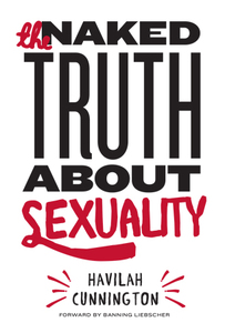 The Naked Truth About Sexuality  by Moral Revolution and Havilah Cunnington