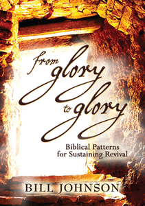 From Glory to Glory by Bill Johnson