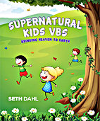 Supernatural Kids VBS: Bringing Heaven to Earth by Seth Dahl