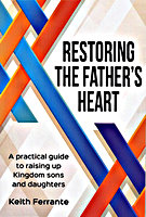 Restoring the Father's Heart by Keith Ferrante