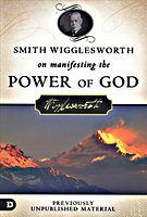 Smith Wigglesworth on Manifesting the Power of God by Smith Wigglesworth