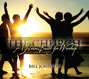 The Church: A House Built for Worship by Bill Johnson