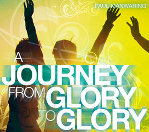 A Journey from Glory to Glory by Paul Manwaring