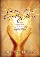 Casting Vision, Capturing Hearts by Kris Vallotton