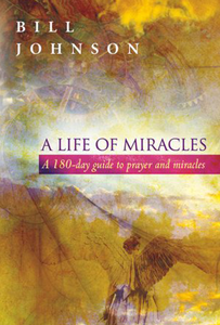 A Life of Miracles: A 180-day guide to prayer and miracles by Bill Johnson