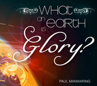 What On Earth Is Glory? by Paul Manwaring