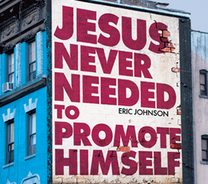 Jesus Never Needed to Promote Himself by Eric Johnson