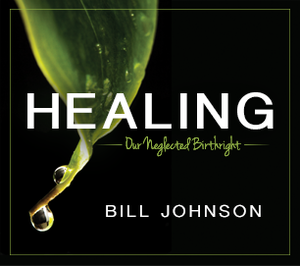 Healing: Our Neglected Birthright by Bill Johnson