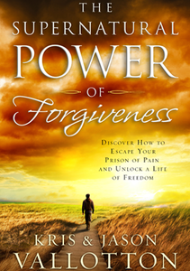 The Supernatural Power of Forgiveness by Jason Vallotton and Kris Vallotton