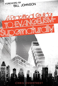 A Practical Guide to Evangelism - Supernaturally by Chris Overstreet