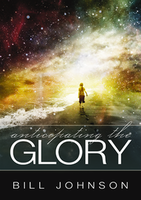 Anticipating the Glory by Bill Johnson