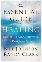 The Essential Guide to Healing by Bill Johnson and Randy Clark