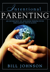 Intentional Parenting: Kingdom Perspective on Raising Revivalists by Bill Johnson