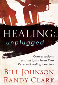 Healing: Unplugged by Bill Johnson and Randy Clark