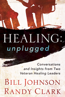 Healing: Unplugged by Randy Clark and Bill Johnson