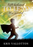 Left Behind to Lead the World by Kris Vallotton