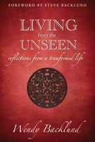 Living From the Unseen: Reflections From a Transformed Life by Wendy Backlund