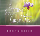 Seeing for the First Time by Teresa Liebscher