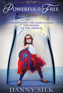 Powerful and Free: Confronting the Glass Ceiling for Women in the Church by Danny Silk