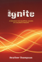 Ignite: A Resource for Equipping Leaders for Children's Ministry by Heather Thompson