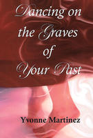 Dancing on the Graves of Your Past by Yvonne Martinez