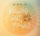 The Better Life - Knowing What You Have by Lance Jacobs