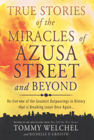 True Stories of the Miracles of Azusa Street and Beyond by Tommy Welchel and Michelle P. Griffith