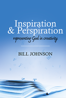 Inspiration & Perspiration: Representing God in Creativity by Bill Johnson