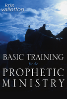 Basic Training for the Prophetic Ministry Manual by Kris Vallotton